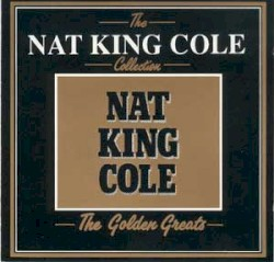 The Nat King Cole Collection: The Golden Greats
